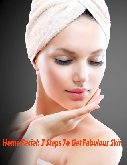 Home Facial: 7 Steps To Get Fabulous Skin